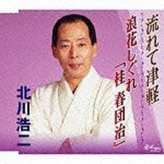 北川浩二/流れて津軽/浪花しぐれ「桂春団治」 【音楽CD】