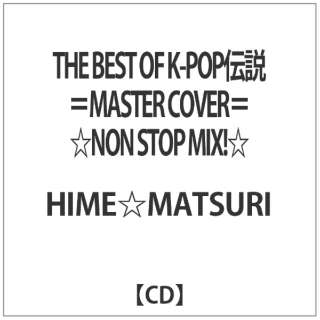 HIME☆MATSURI/ THE BEST OF K-POP伝説=MASTER COVER= ☆NON STOP MIX!☆