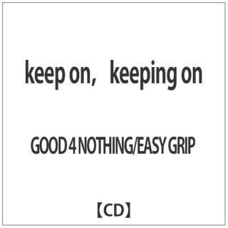 GOOD 4 NOTHING/EASY GRIP/ keep on,keeping on