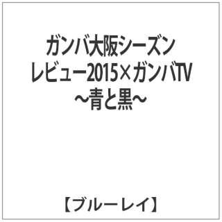 ガンバ大阪シーズンレビュー2015×ガンバTV~青と黒~ 【ブルーレイ ソフト】