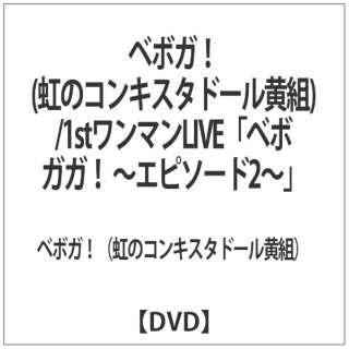 ベボガ!(虹のコンキスタドール黄組)/1stワンマンLIVE『ベボガガ! ~エピソード2~』 【DVD】