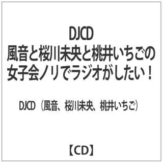 風音/桜川未央/桃井いちご:「女子会ノリでラジオがしたい 【CD】