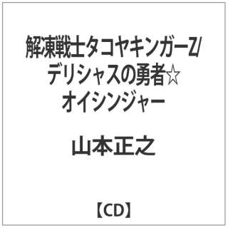 山本正之/ 解凍戦士タコヤキンガーZ/デリシャスの勇者☆オイシンジャー 【CD】