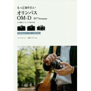 もっと知りたいオリンパスOM-D撮影スタイルBOOK E-M