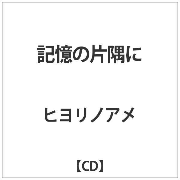 ヒヨリノアメ/ 記憶の片隅に 【CD】