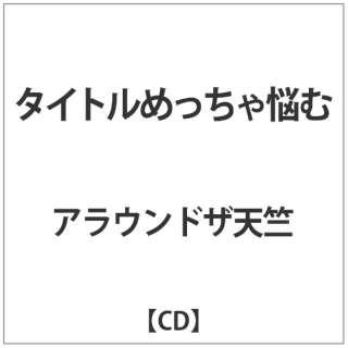 アラウンドザ天竺/ タイトルめっちゃ悩む 【CD】